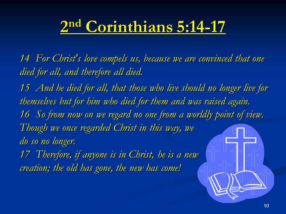 10 2 nd Corinthians 5:14-17 14 For Christ's love compels us, because we are convinced that one died for all, and therefore all died. 15 And he died fo