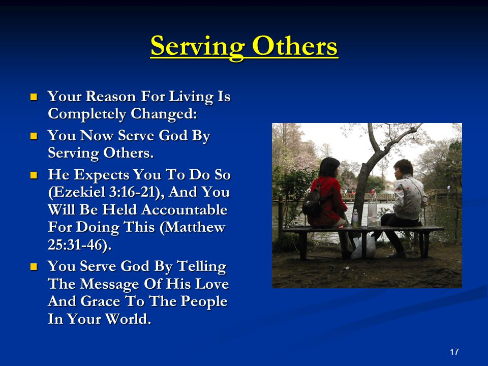 17 Serving Others Your Reason For Living Is Completely Changed: Your Reason For Living Is Completely Changed: You Now Serve God By Serving Others. You