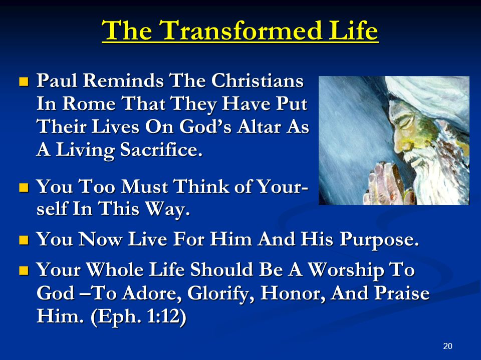 20 The Transformed Life Paul Reminds The Christians Paul Reminds The Christians In Rome That They Have Put Their Lives On God's Altar As A Living Sacr