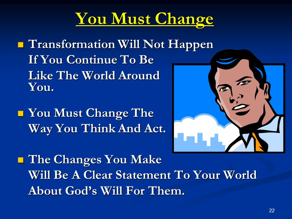 22 You Must Change Transformation Will Not Happen Transformation Will Not Happen If You Continue To Be Like The World Around You. You Must Change The
