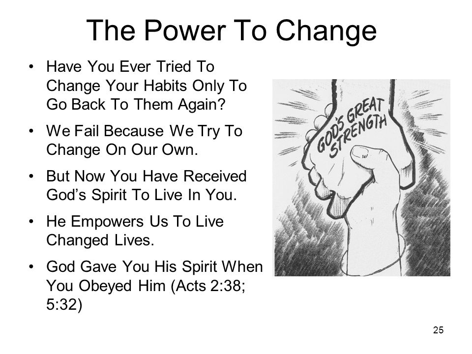 25 The Power To Change Have You Ever Tried To Change Your Habits Only To Go Back To Them Again? We Fail Because We Try To Change On Our Own. But Now Y