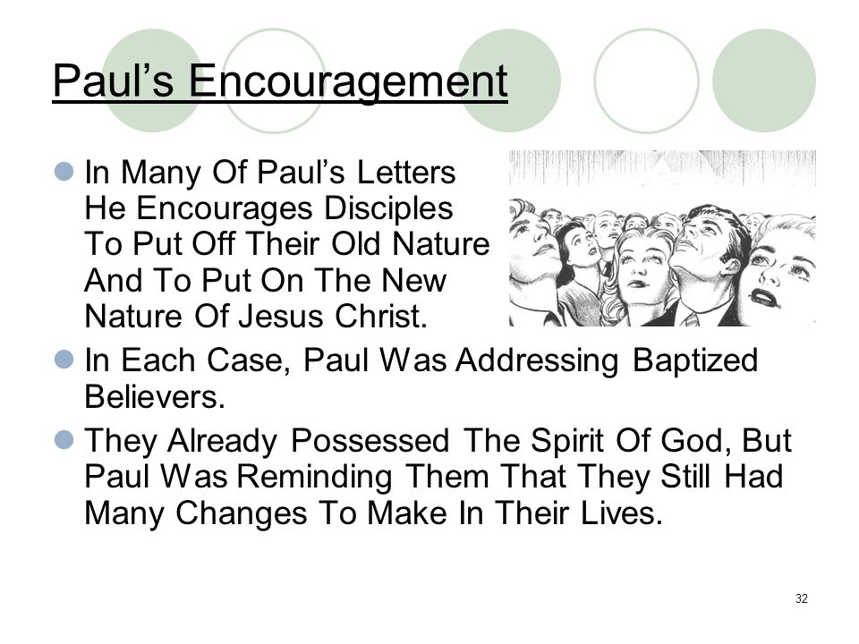 32 Paul's Encouragement In Many Of Paul's Letters He Encourages Disciples To Put Off Their Old Nature And To Put On The New Nature Of Jesus Christ. In
