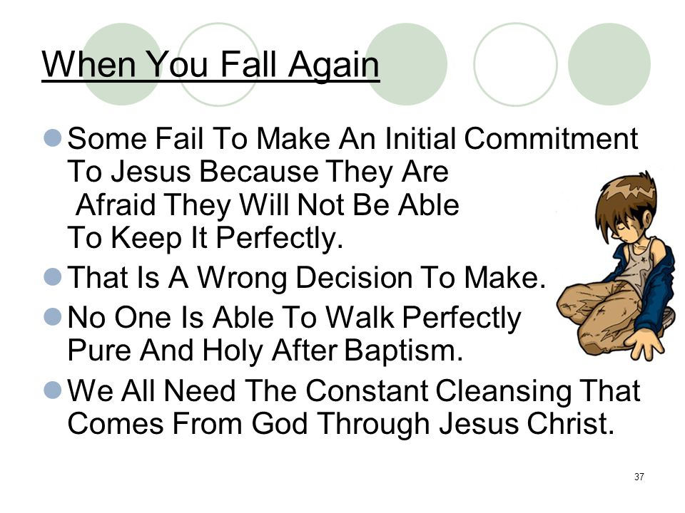 37 When You Fall Again Some Fail To Make An Initial Commitment To Jesus Because They Are Afraid They Will Not Be Able To Keep It Perfectly. That Is A