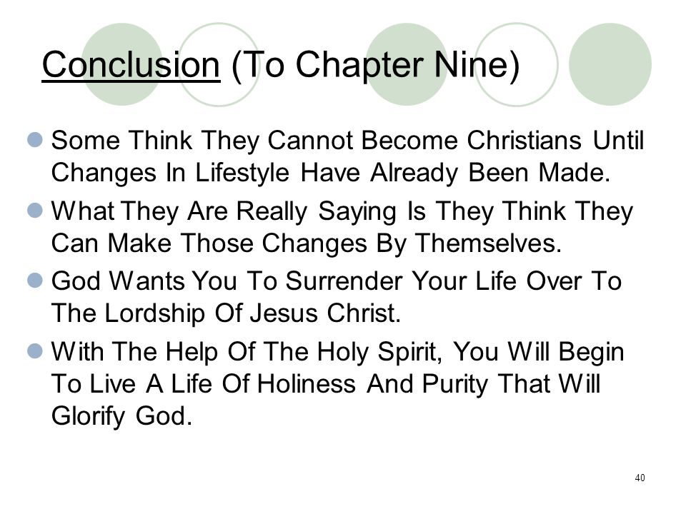 40 Conclusion (To Chapter Nine) Some Think They Cannot Become Christians Until Changes In Lifestyle Have Already Been Made. What They Are Really Sayin