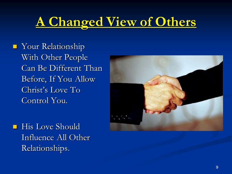 9 A Changed View of Others Your Relationship With Other People Can Be Different Than Before, If You Allow Christ's Love To Control You. Your Relations