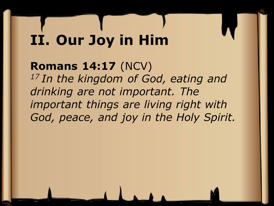Romans 14:17 (NCV) 17 In the kingdom of God, eating and drinking are not important. The important things are living right with God, peace, and joy in