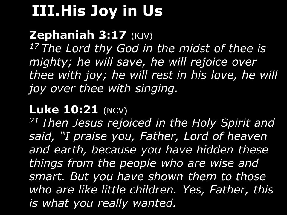 III.His Joy in Us Zephaniah 3:17 (KJV) 17 The Lord thy God in the midst of thee is mighty; he will save, he will rejoice over thee with joy; he will r