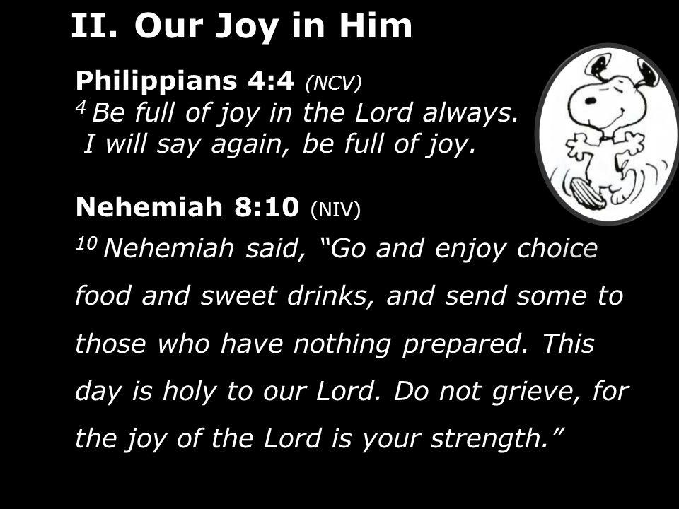 "Philippians 4:4 (NCV) 4 Be full of joy in the Lord always. I will say again, be full of joy. Nehemiah 8:10 (NIV) 10 Nehemiah said, ""Go and enjoy choic"