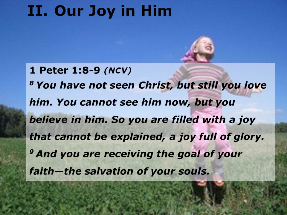 1 Peter 1:8-9 (NCV) 8 You have not seen Christ, but still you love him. You cannot see him now, but you believe in him. So you are filled with a joy t