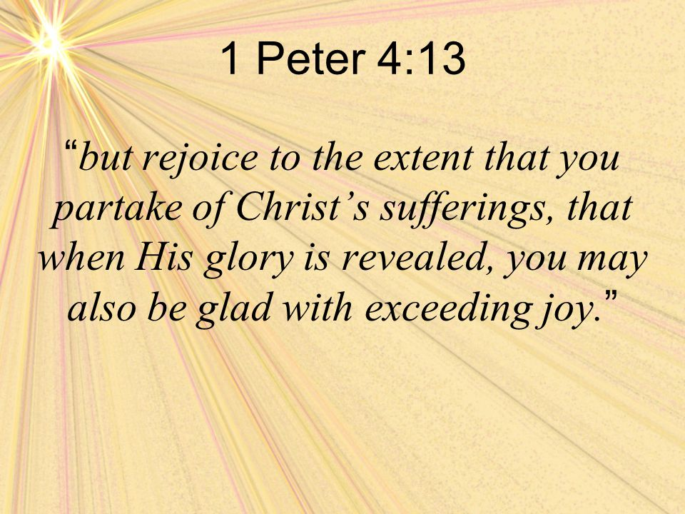 1 Peter 4:13 but rejoice to the extent that you partake of Christ's sufferings, that when His glory is revealed, you may also be glad with exceeding joy.