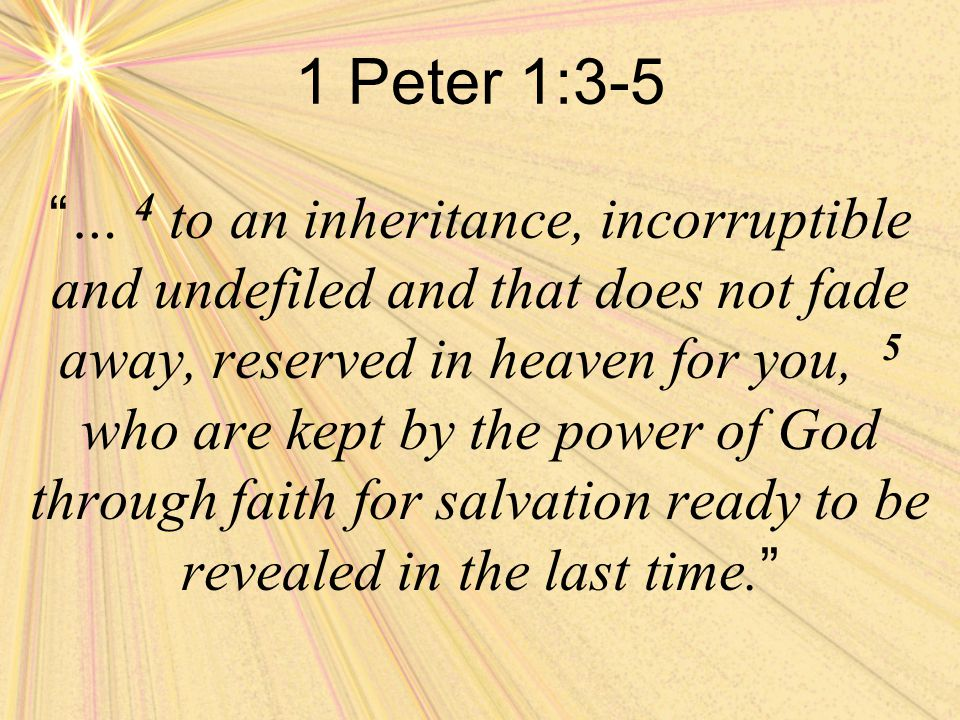 1 Peter 1:3-5 … 4 to an inheritance, incorruptible and undefiled and that does not fade away, reserved in heaven for you, 5 who are kept by the power of God through faith for salvation ready to be revealed in the last time.