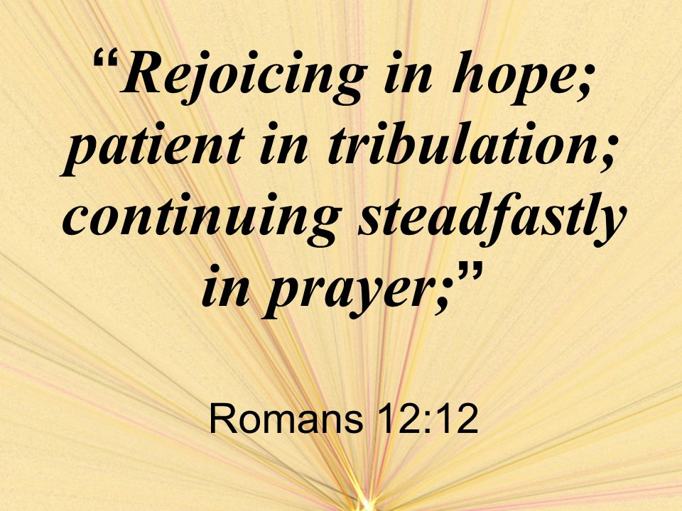 Rejoicing in hope; patient in tribulation; continuing steadfastly in prayer; Romans 12:12