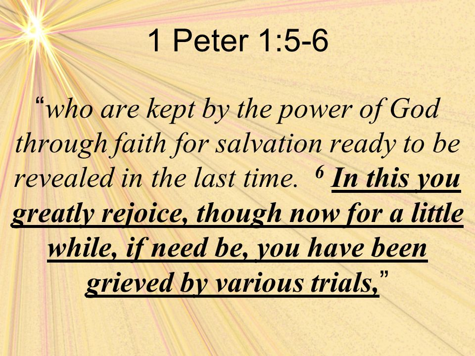 1 Peter 1:5-6 who are kept by the power of God through faith for salvation ready to be revealed in the last time.