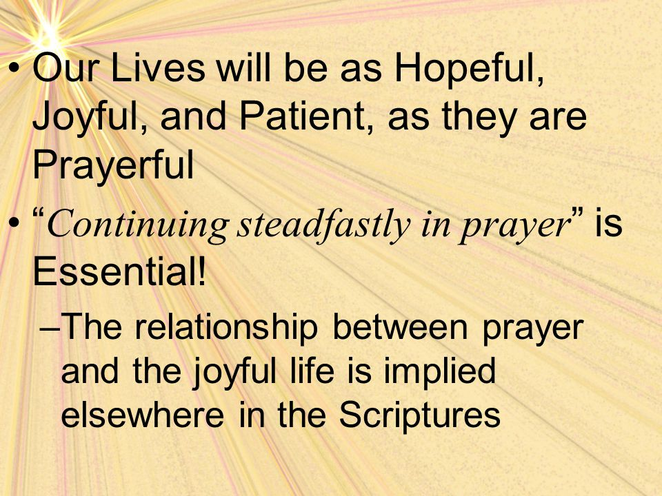 Our Lives will be as Hopeful, Joyful, and Patient, as they are Prayerful Continuing steadfastly in prayer is Essential.