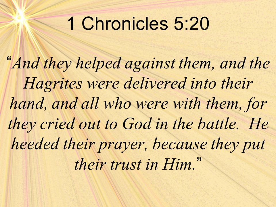 1 Chronicles 5:20 And they helped against them, and the Hagrites were delivered into their hand, and all who were with them, for they cried out to God in the battle.