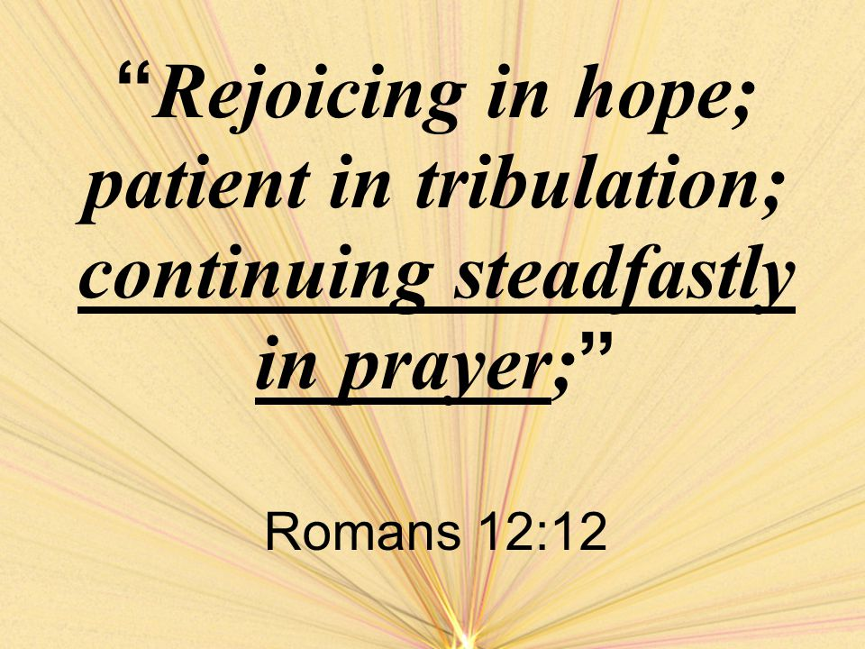 Patient in Tribulations tribulations –These could be trials suffered for the cause of Christ –Or those common to all Sickness Death