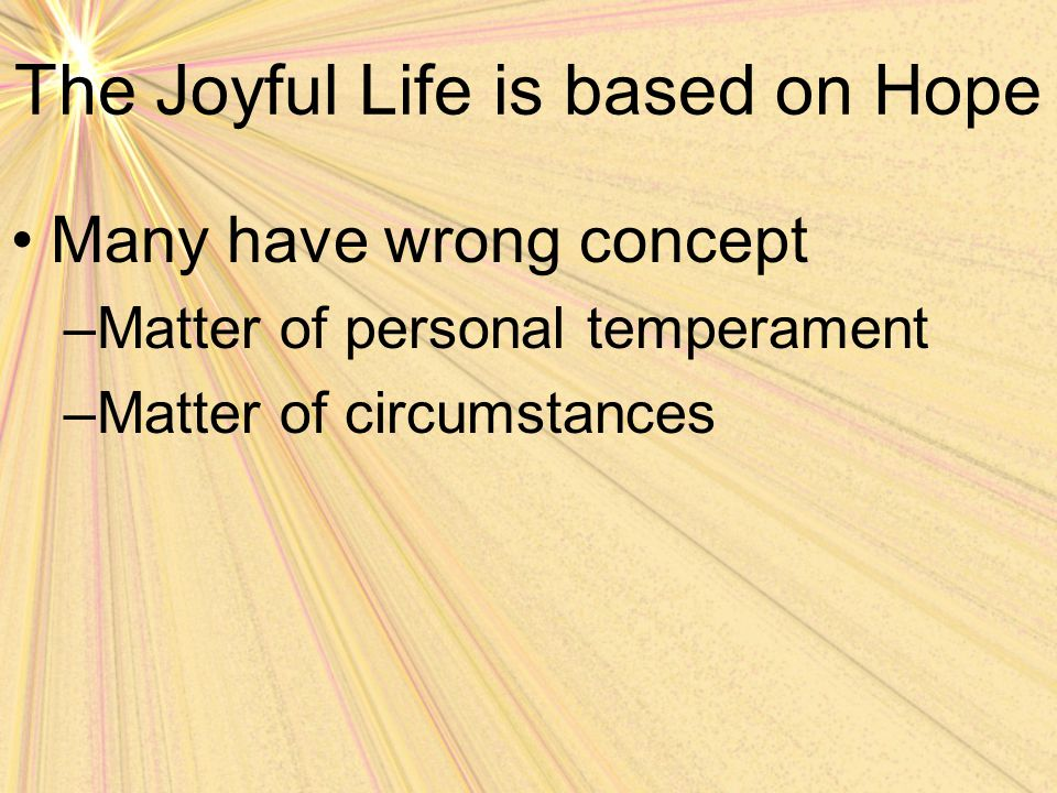 The Joyful Life is based on Hope How can that be when being joyful is enjoined upon us all.