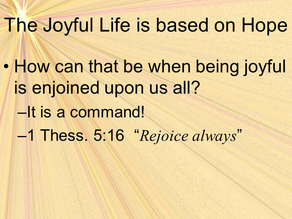 """The Joyful Life is based on Hope How can that be when being joyful is enjoined upon us all? –It is a command! –1 Thess. 5:16 """" Rejoice always """""""