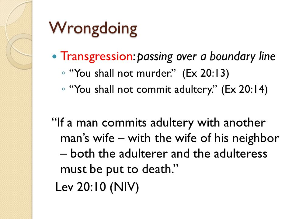 "Wrongdoing Transgression: passing over a boundary line ◦ ""You shall not murder."" (Ex 20:13) ◦ ""You shall not commit adultery."" (Ex 20:14) ""If a man co"