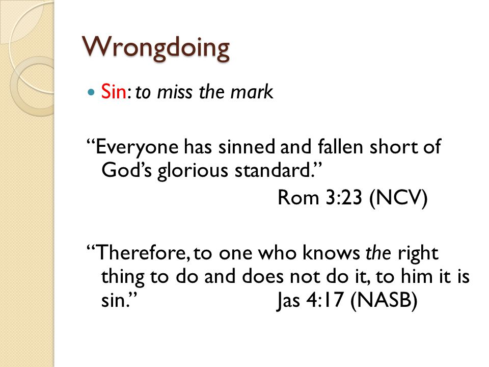 "Wrongdoing Sin: to miss the mark ""Everyone has sinned and fallen short of God's glorious standard."" Rom 3:23 (NCV) ""Therefore, to one who knows the ri"