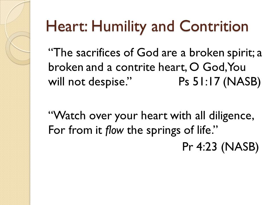 "Heart: Humility and Contrition ""The sacrifices of God are a broken spirit; a broken and a contrite heart, O God, You will not despise."" Ps 51:17 (NASB"