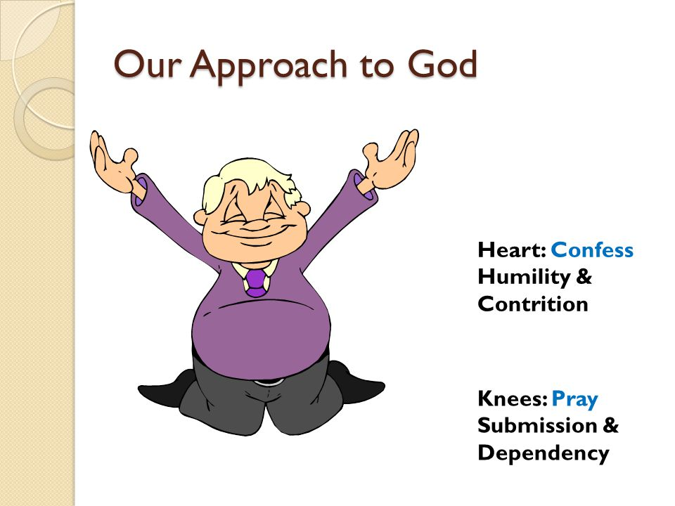 Our Approach to God Knees: Pray Submission & Dependency Heart: Confess Humility & Contrition