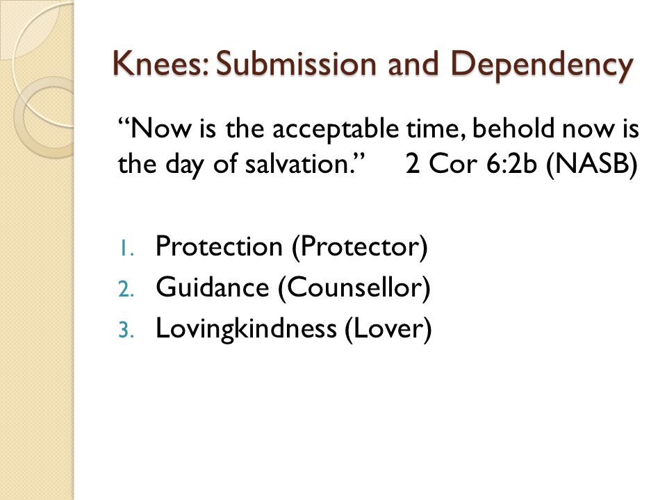 "Knees: Submission and Dependency ""Now is the acceptable time, behold now is the day of salvation."" 2 Cor 6:2b (NASB) 1. Protection (Protector) 2. Guid"