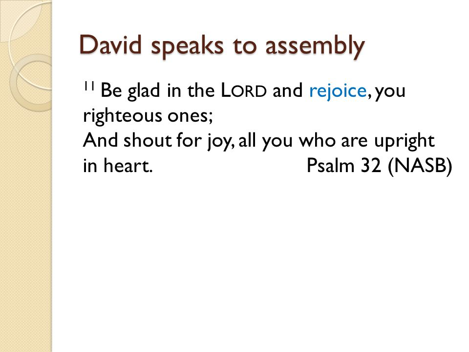 David speaks to assembly 11 Be glad in the L ORD and rejoice, you righteous ones; And shout for joy, all you who are upright in heart. Psalm 32 (NASB)