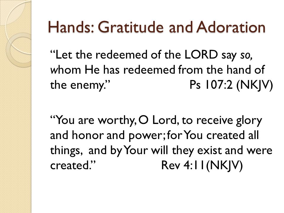 "Hands: Gratitude and Adoration ""Let the redeemed of the LORD say so, whom He has redeemed from the hand of the enemy."" Ps 107:2 (NKJV) ""You are worthy"