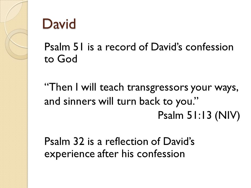 "David Psalm 51 is a record of David's confession to God ""Then I will teach transgressors your ways, and sinners will turn back to you."" Psalm 51:13 (N"