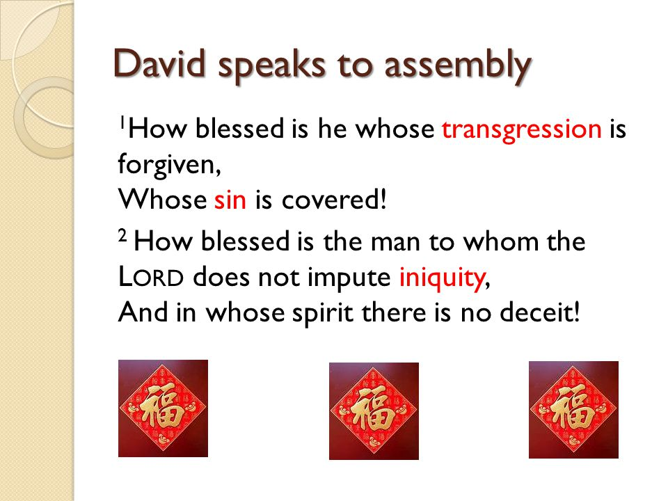 David speaks to assembly 1 How blessed is he whose transgression is forgiven, Whose sin is covered! 2 How blessed is the man to whom the L ORD does no