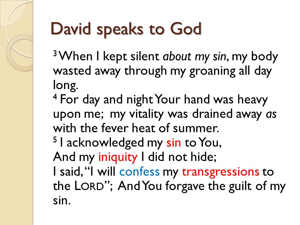 David speaks to God 3 When I kept silent about my sin, my body wasted away through my groaning all day long. 4 For day and night Your hand was heavy u