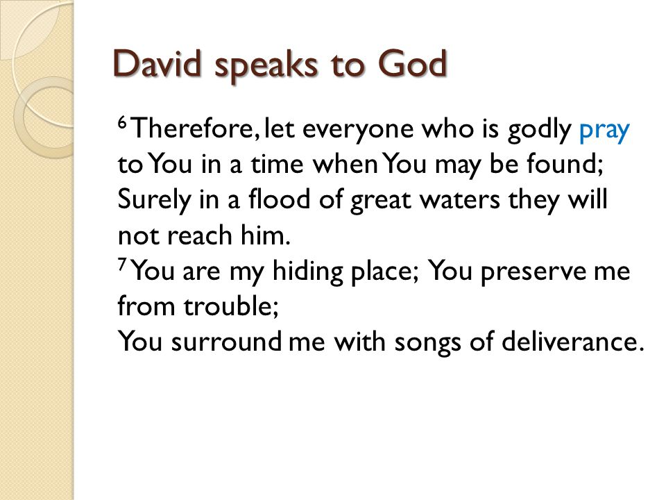 David speaks to God 6 Therefore, let everyone who is godly pray to You in a time when You may be found; Surely in a flood of great waters they will not reach him.