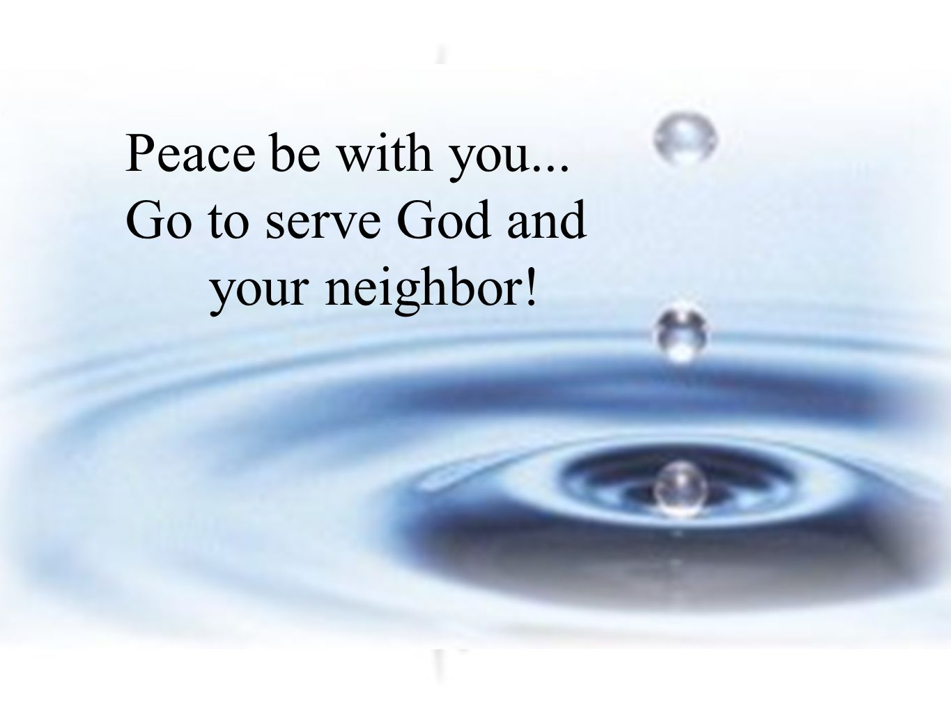Peace be with you... Go to serve God and your neighbor!