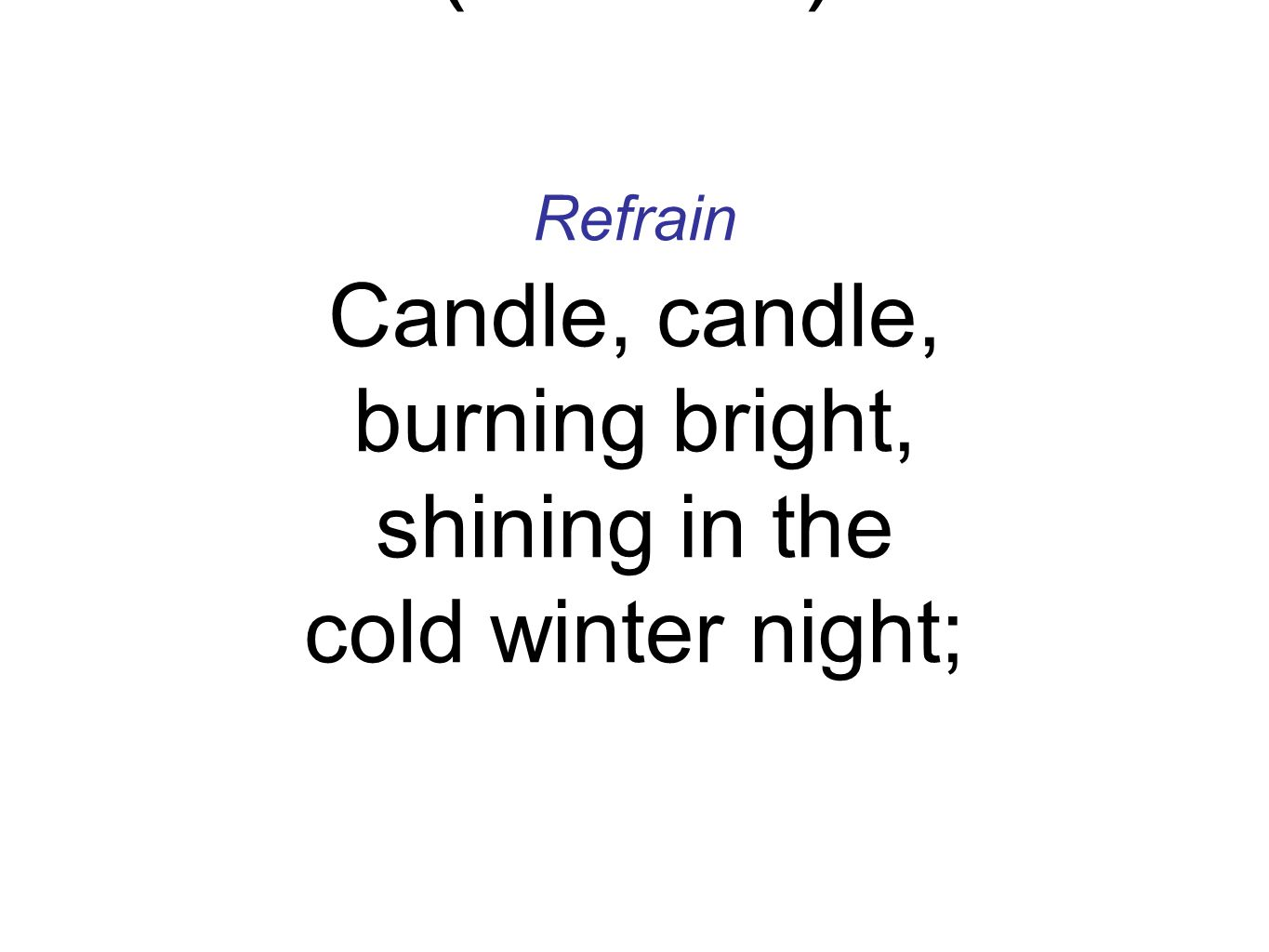 Refrain Candle, candle, burning bright, shining in the cold winter night; Refrain Candle, candle, burning bright, shining in the cold winter night; Light the Advent Candle (Refrain)
