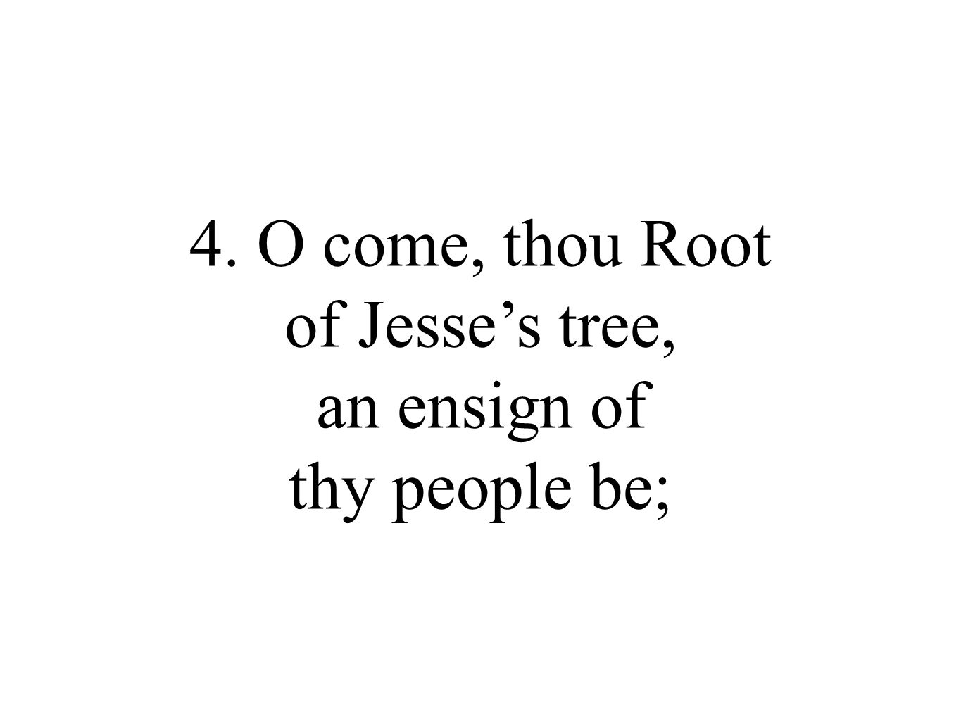 4. O come, thou Root of Jesse's tree, an ensign of thy people be;