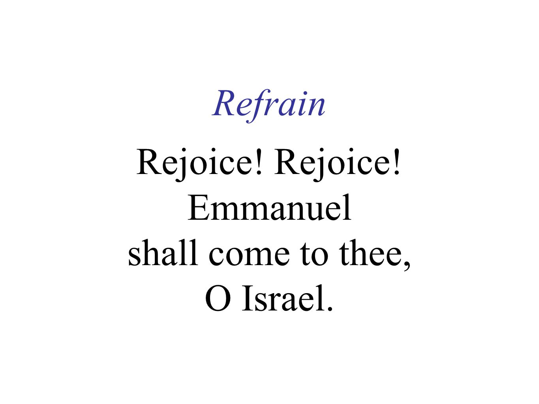 Refrain Rejoice. Rejoice. Emmanuel shall come to thee, O Israel.