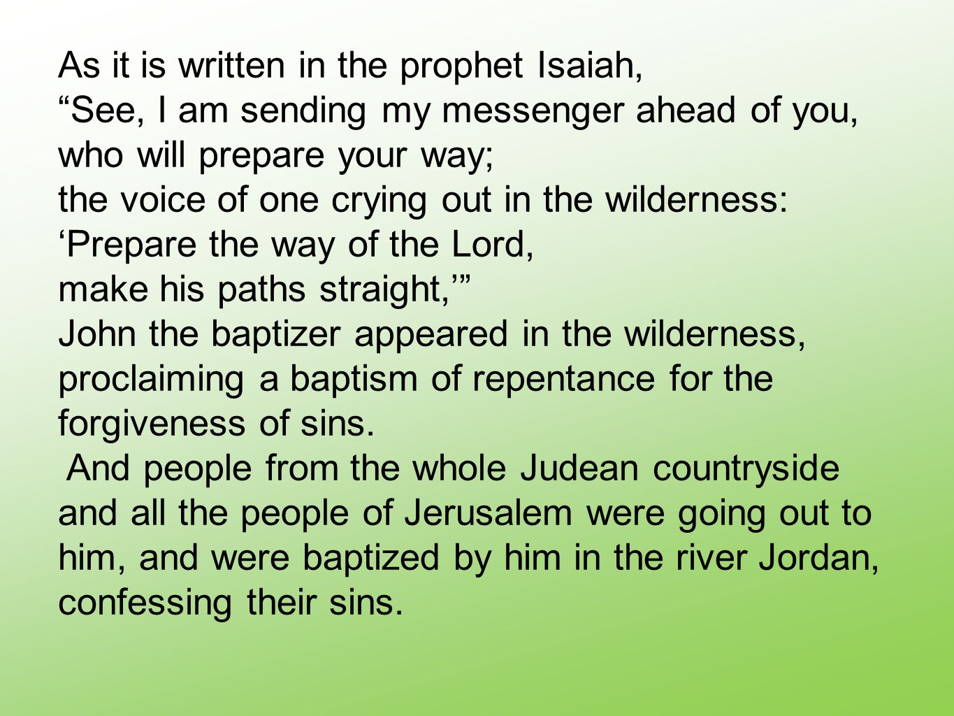 As it is written in the prophet Isaiah, See, I am sending my messenger ahead of you, who will prepare your way; the voice of one crying out in the wilderness: 'Prepare the way of the Lord, make his paths straight,' John the baptizer appeared in the wilderness, proclaiming a baptism of repentance for the forgiveness of sins.