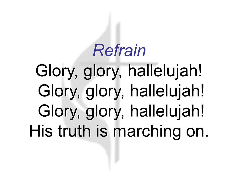 Refrain Glory, glory, hallelujah. Glory, glory, hallelujah.