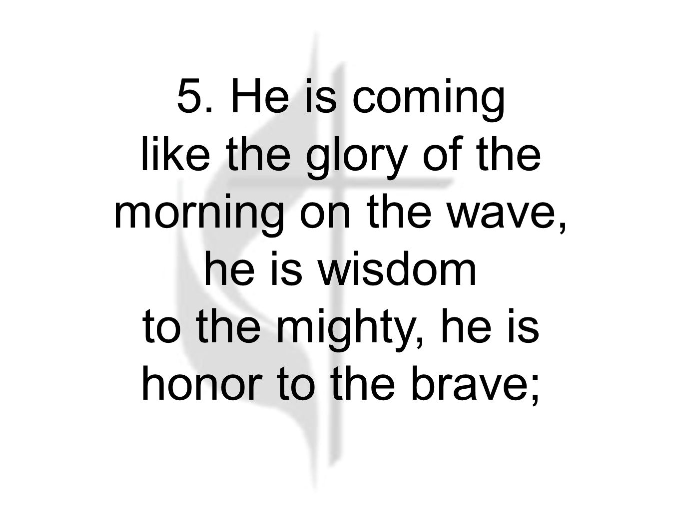 5. He is coming like the glory of the morning on the wave, he is wisdom to the mighty, he is honor to the brave; The Battle Hymn (5)