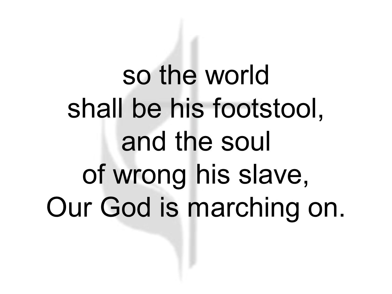 so the world shall be his footstool, and the soul of wrong his slave, Our God is marching on.