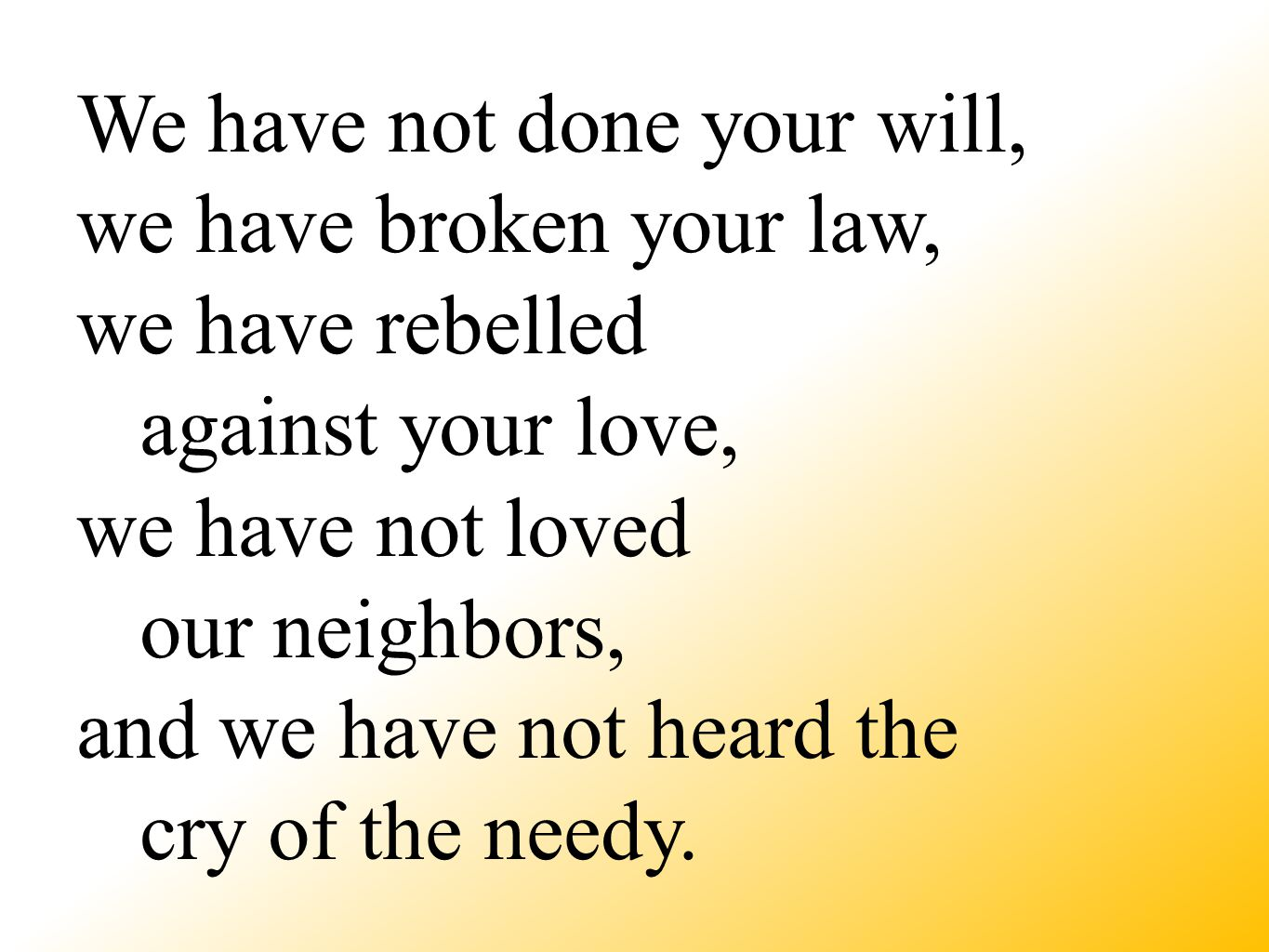 We have not done your will, we have broken your law, we have rebelled against your love, we have not loved our neighbors, and we have not heard the cry of the needy.