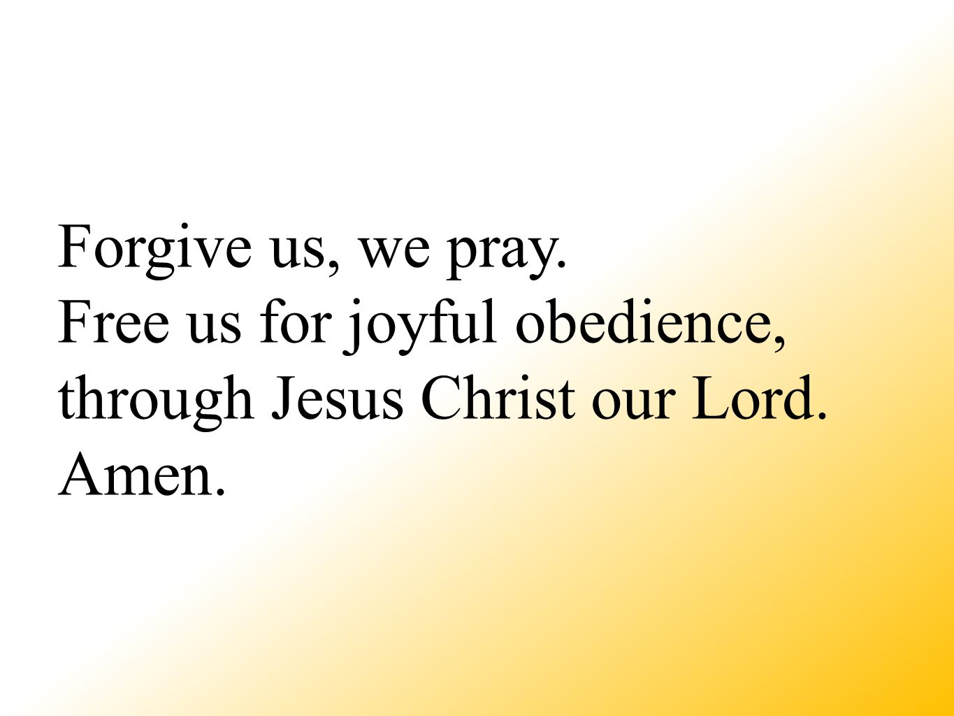 Forgive us, we pray. Free us for joyful obedience, through Jesus Christ our Lord. Amen.