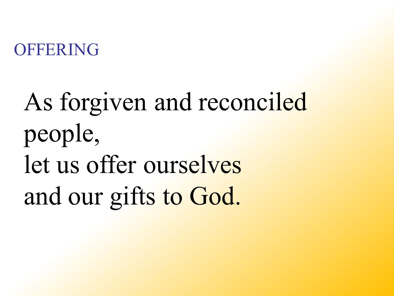 OFFERING As forgiven and reconciled people, let us offer ourselves and our gifts to God.