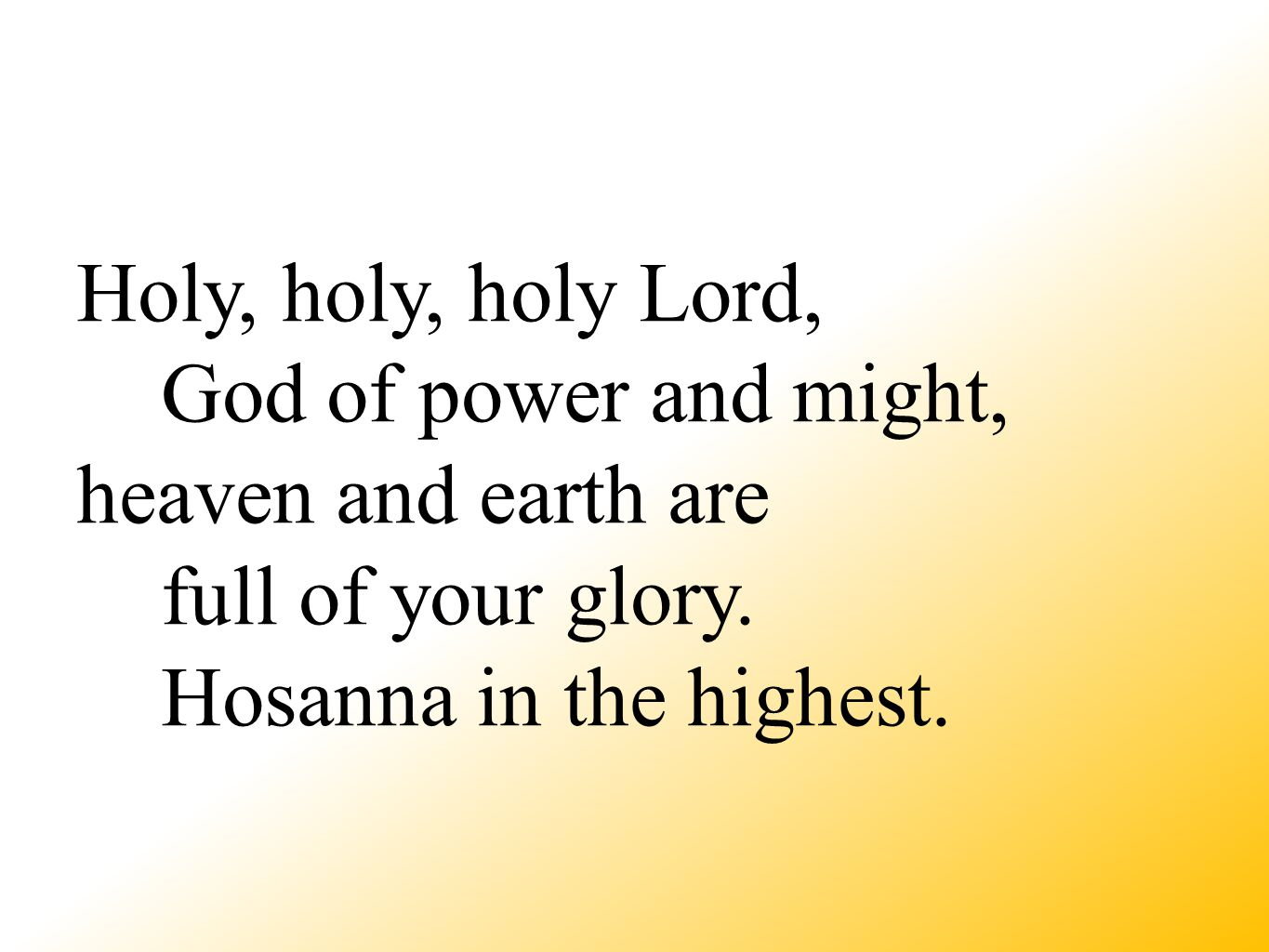 Holy, holy, holy Lord, God of power and might, heaven and earth are full of your glory.