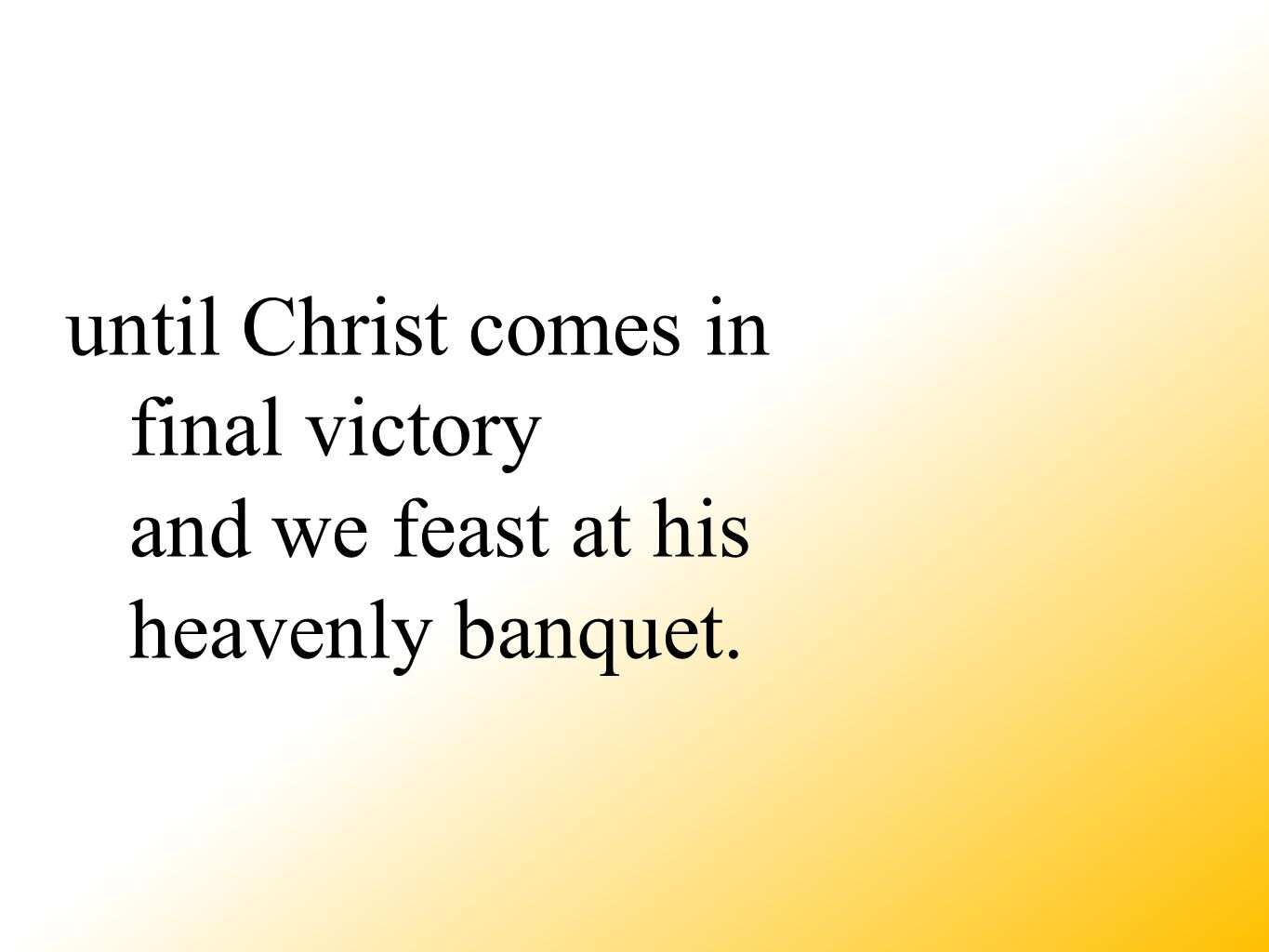 until Christ comes in final victory and we feast at his heavenly banquet.