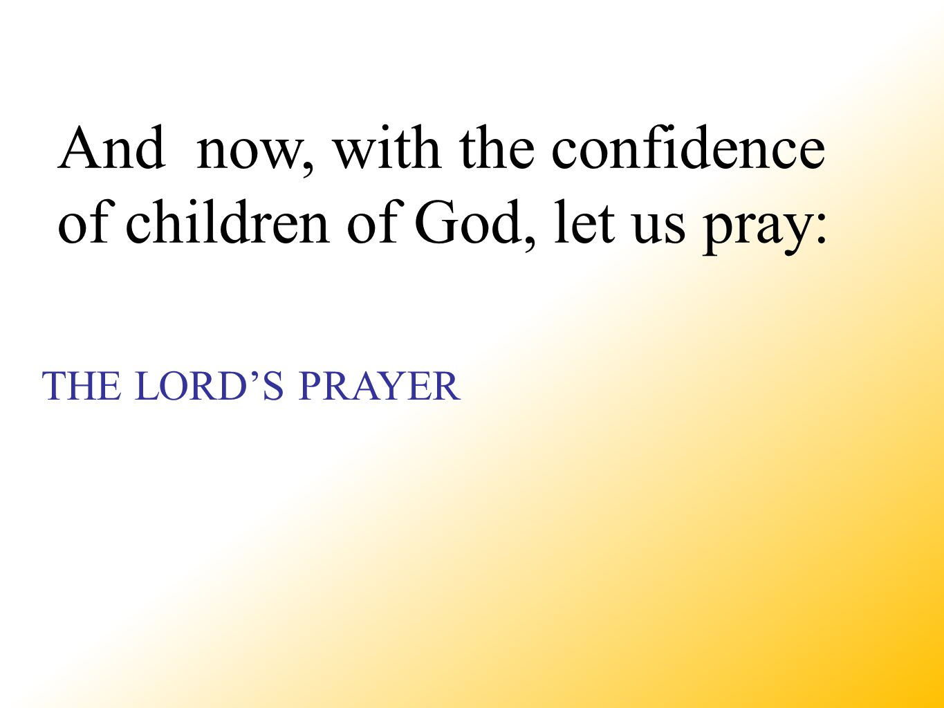 THE LORD'S PRAYER And now, with the confidence of children of God, let us pray: