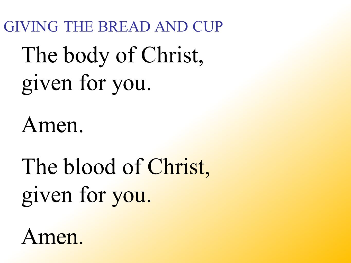 GIVING THE BREAD AND CUP The body of Christ, given for you.
