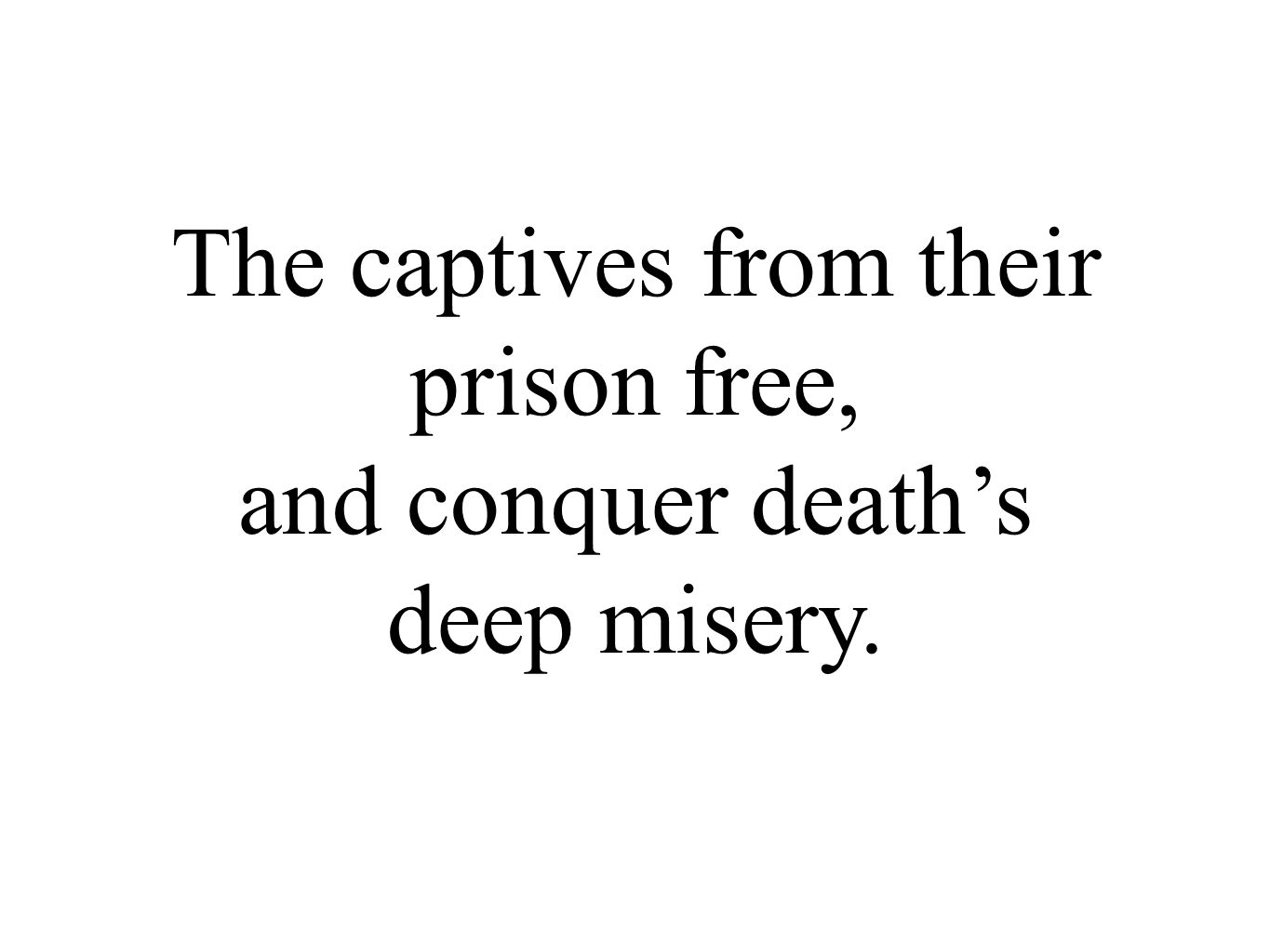 The captives from their prison free, and conquer death's deep misery.