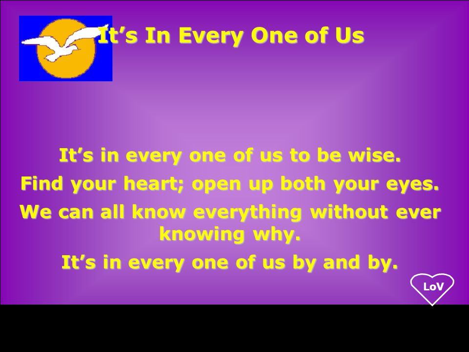 LoV It's in every one of us to be wise. Find your heart; open up both your eyes.